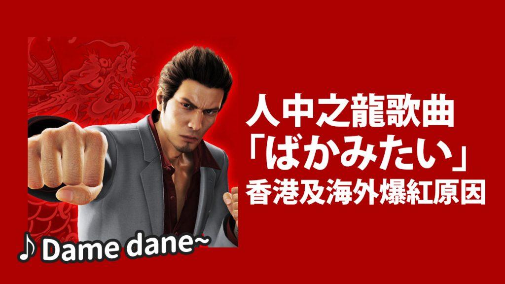 Dame dane~人中之龍歌曲「ばかみたい/像一個傻瓜」桐生老弟香港及海外爆紅原因