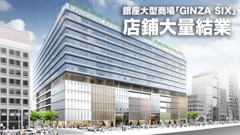 銀座大型商場「GINZA SIX」店鋪大量結業:合共14間店舖一同撤退